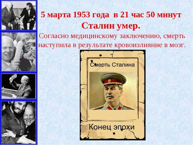 5 марта1953 года в 21 час 50 минут Сталин умер. Согласно медицинскому заклю...