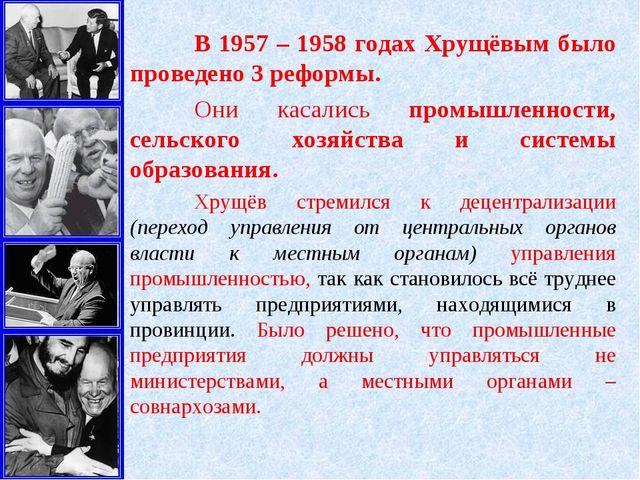 В 1957 – 1958 годах Хрущёвым было проведено 3 реформы. Они касались промышл...