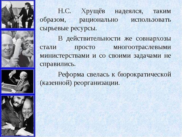 Н.С. Хрущёв надеялся, таким образом, рационально использовать сырьевые ресур...