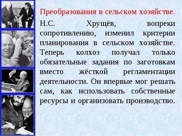 Преобразования в сельском хозяйстве. Н.С. Хрущёв, вопреки сопротивлению, изме...