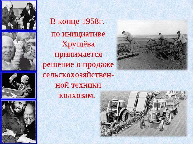 В конце 1958г. по инициативе Хрущёва принимается решение о продаже сельскохоз...