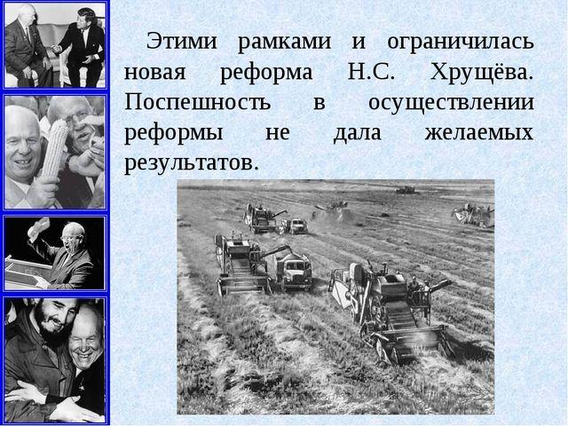 Этими рамками и ограничилась новая реформа Н.С. Хрущёва. Поспешность в осущес...
