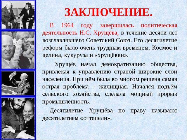 ЗАКЛЮЧЕНИЕ. В 1964 году завершилась политическая деятельность Н.С. Хрущёва,...