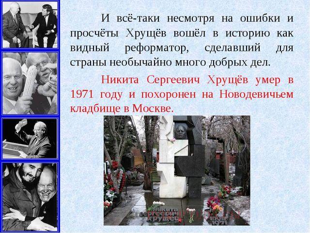 И всё-таки несмотря на ошибки и просчёты Хрущёв вошёл в историю как видный р...