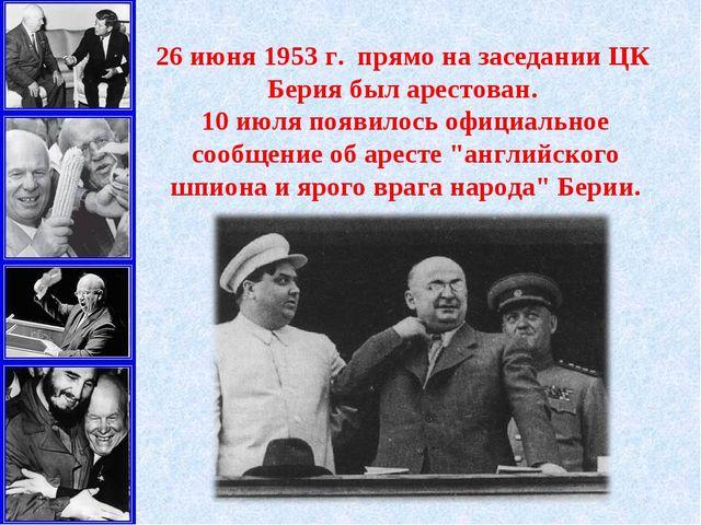 26июня 1953г. прямо на заседании ЦК Берия был арестован. 10июля появилось...