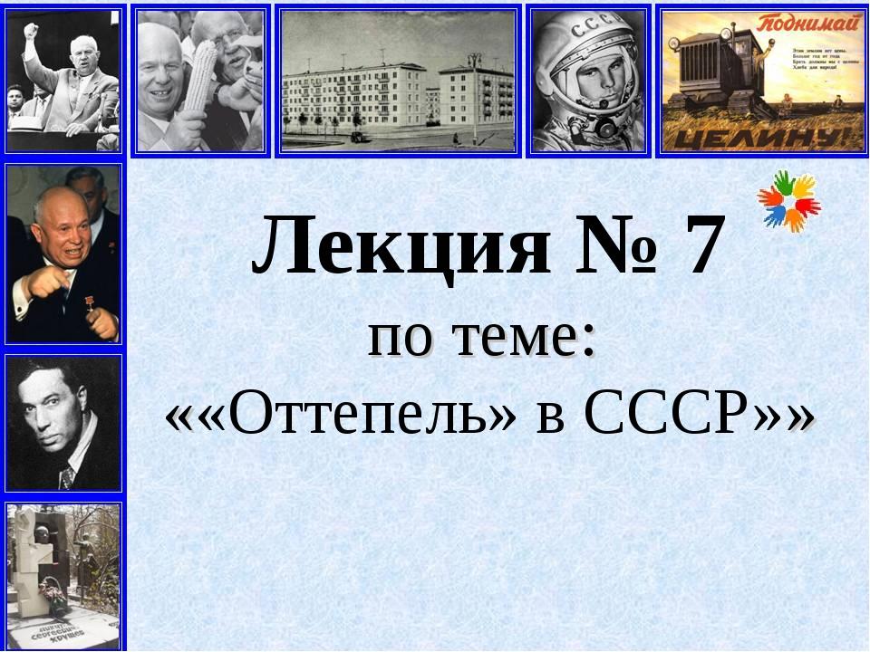 Лекция № 7 по теме: ««Оттепель» в СССР»»