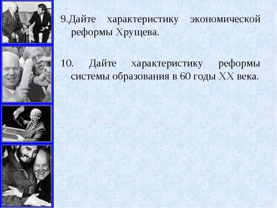 9.Дайте характеристику экономической реформы Хрущева. 10. Дайте характеристик...