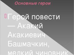 Основные герои Герой повести — Акакий Акакиевич Башмачкин, мелкий чиновник о