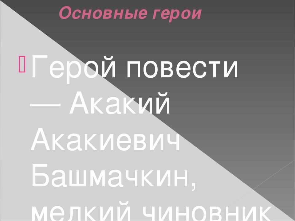 Основные герои Герой повести — Акакий Акакиевич Башмачкин, мелкий чиновник о...