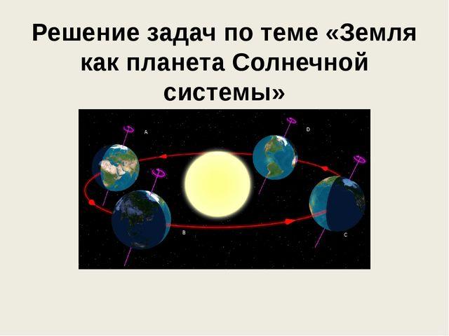 Решение задач по теме «Земля как планета Солнечной системы»