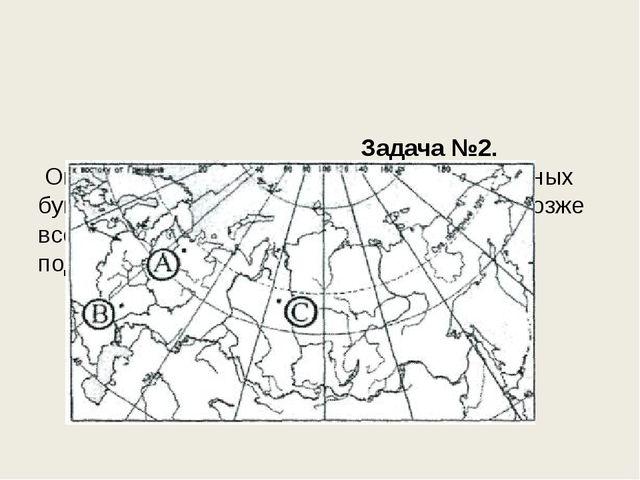 Задача №2. Определите, в каком из пунктов, обозначенных буквами на карте Рос...