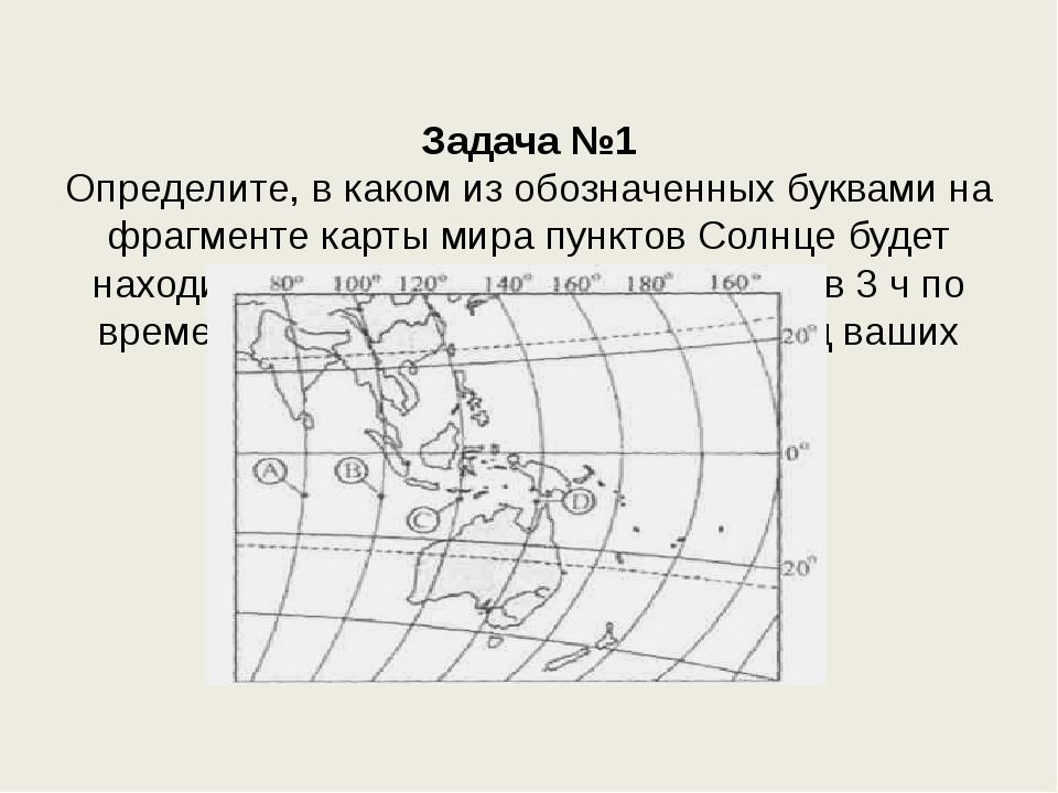 Задача №1 Определите, в каком из обозначенных буквами на фрагменте карты мир...