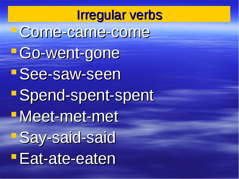 Irregular verbs Come-came-come Go-went-gone See-saw-seen Spend-spent-spent Me...