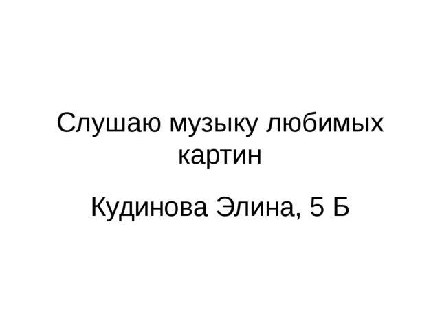 Слушаю музыку любимых картин Кудинова Элина, 5 Б