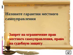 Конституция - 100 Назовите гарантии местного самоуправления Запрет на огранич