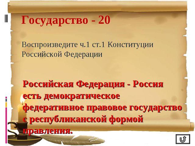 Государство - 20 Воспроизведите ч.1 ст.1 Конституции Российской Федерации Рос...