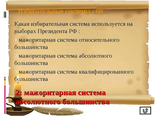 Избирательные системы - 60 Какая избирательная система используется на выбора...
