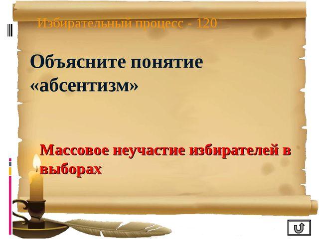 Избирательный процесс - 120 Объясните понятие «абсентизм» Массовое неучастие...