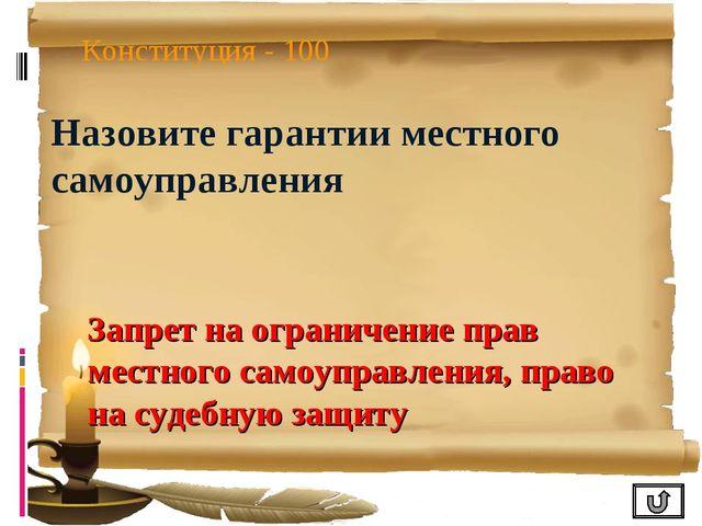 Конституция - 100 Назовите гарантии местного самоуправления Запрет на огранич...