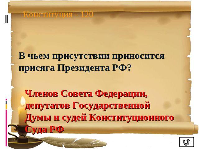 Конституция - 120 В чьем присутствии приносится присяга Президента РФ? Членов...