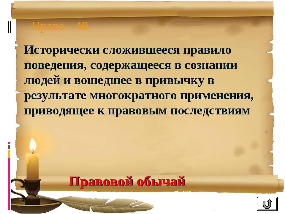 Право - 40 Исторически сложившееся правило поведения, содержащееся в сознании...