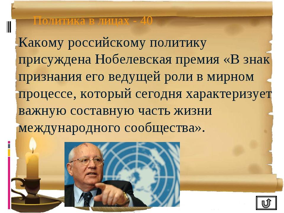 Политика в лицах - 40 Какому российскому политику присуждена Нобелевская прем...