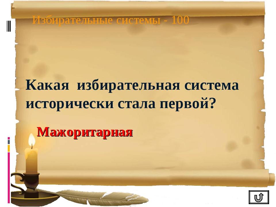 Избирательные системы - 100 Какая избирательная система исторически стала пер...