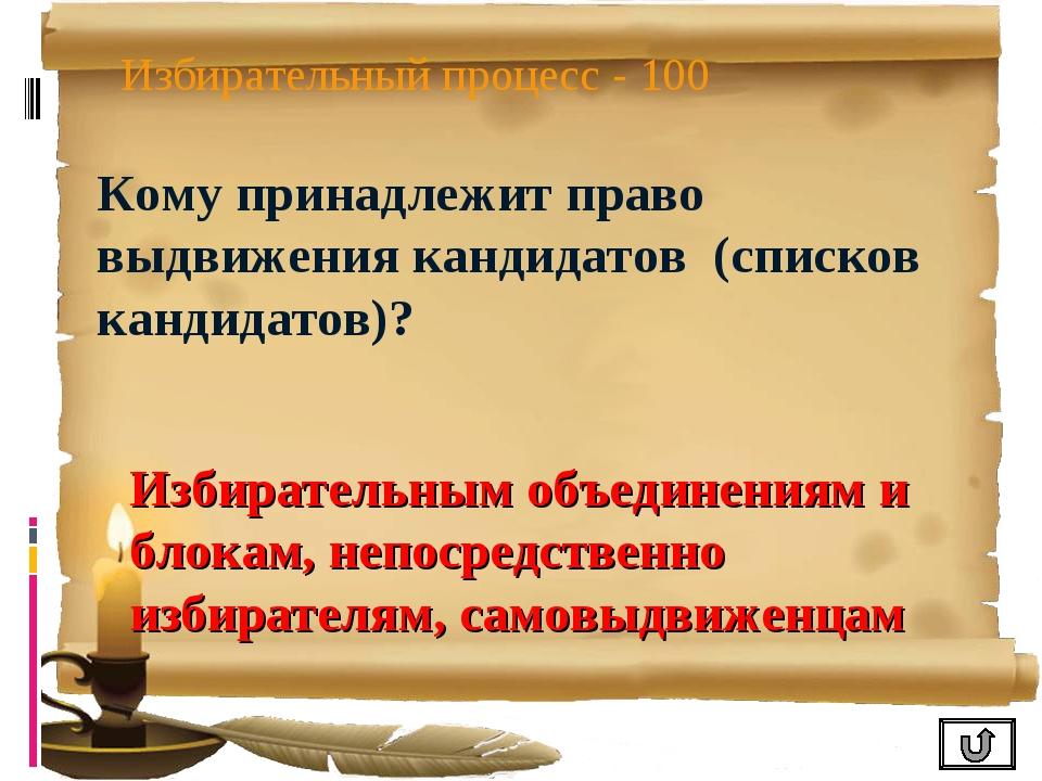 Избирательный процесс - 100 Кому принадлежит право выдвижения кандидатов (спи...