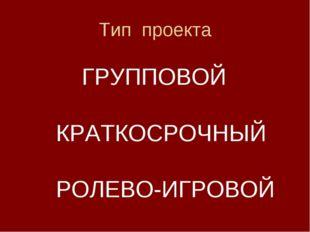 Тип проекта ГРУППОВОЙ КРАТКОСРОЧНЫЙ РОЛЕВО-ИГРОВОЙ