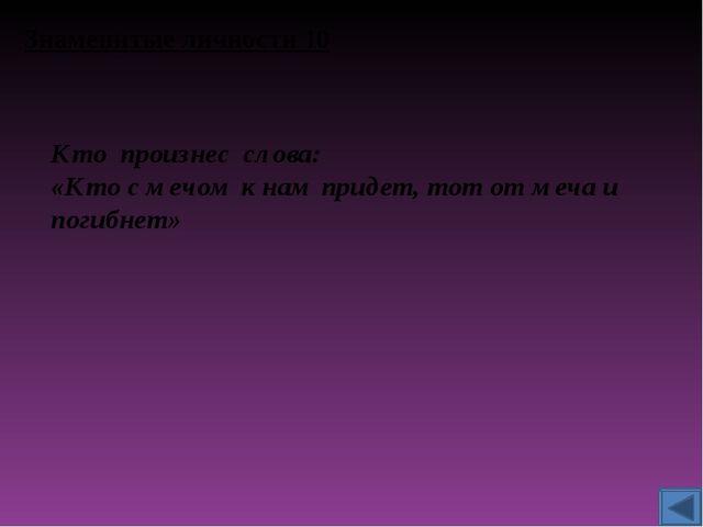 Знаменитые личности 10 Кто произнес слова: «Кто с мечом к нам придет, тот от...