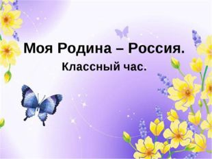 Моя Родина – Россия. Классный час.