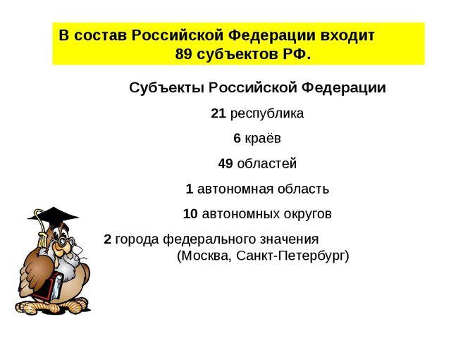 В состав Российской Федерации входит 89 субъектов РФ. Субъекты Российской Фед...