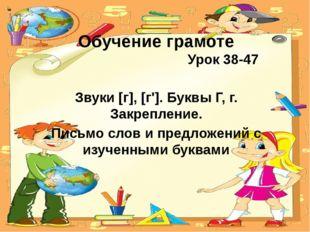 Обучение грамоте Урок 38-47 Звуки [г], [г']. Буквы Г, г. Закрепление. Письмо
