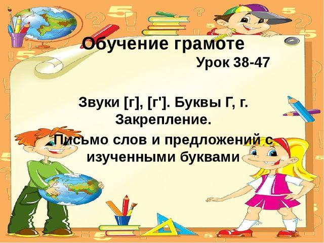 Обучение грамоте Урок 38-47 Звуки [г], [г']. Буквы Г, г. Закрепление. Письмо...