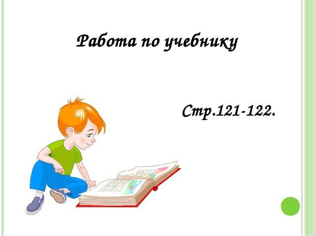 Работа по учебнику Стр.121-122.