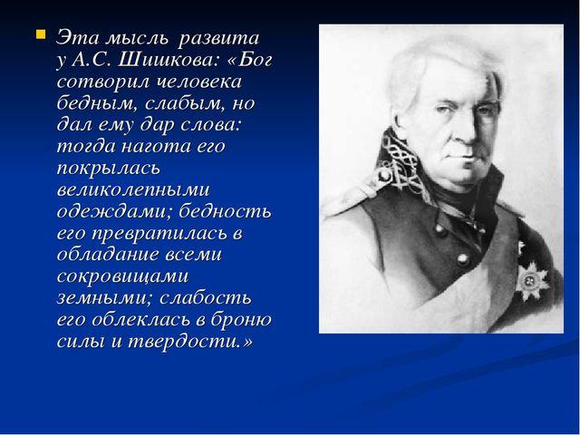 Эта мысль развита у А.С. Шишкова: «Бог сотворил человека бедным, слабым, но д...