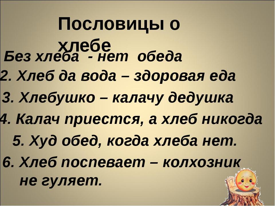 Пословицы о хлебе 1. Без хлеба - нет обеда 2. Хлеб да вода – здоровая еда 3....
