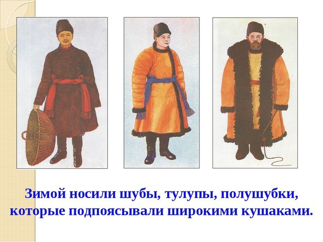 Зимой носили шубы, тулупы, полушубки, которые подпоясывали широкими кушаками.