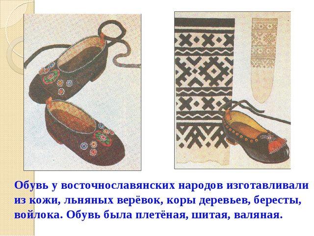 Обувь у восточнославянских народов изготавливали из кожи, льняных верёвок, ко...
