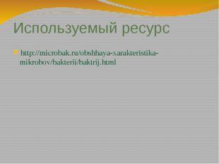 Используемый ресурс http://microbak.ru/obshhaya-xarakteristika-mikrobov/bakte