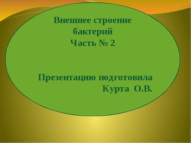 Внешнее строение бактерий Часть № 2 Презентацию подготовила Курта О.В.
