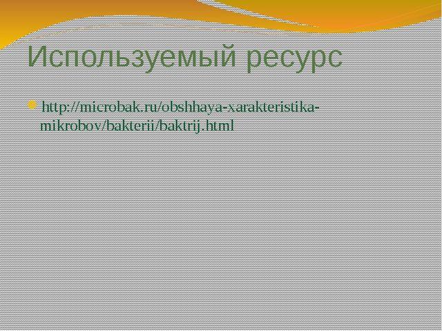 Используемый ресурс http://microbak.ru/obshhaya-xarakteristika-mikrobov/bakte...