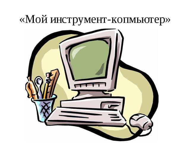 «Мой инструмент-копмьютер»