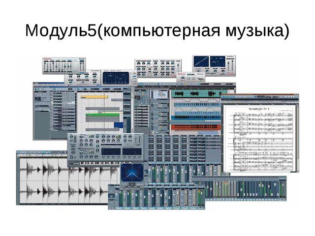 Модуль5(компьютерная музыка)