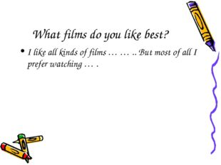 What films do you like best? I like all kinds of films … … .. But most of all