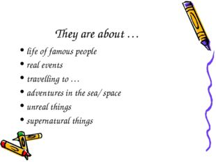 They are about … life of famous people real events travelling to … adventures