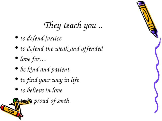 They teach you .. to defend justice to defend the weak and offended love for…...