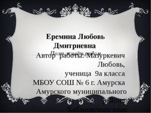 Еремина Любовь Дмитриевна Поэт живёт рядом Автор работы: Мазуркевич Любовь, у