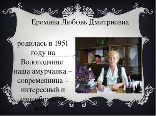 Еремина Любовь Дмитриевна родилась в 1951 году на Вологодчине наша амурчанка