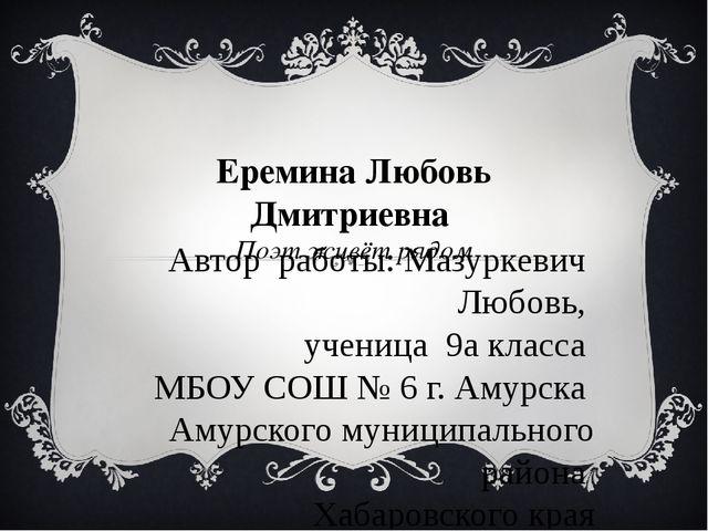 Еремина Любовь Дмитриевна Поэт живёт рядом Автор работы: Мазуркевич Любовь, у...